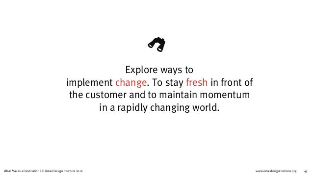 www.retaildesigninstitute.org 45What Makes a Destination? © Retail Design Institute 2016 Explore ways to  implement chang...
