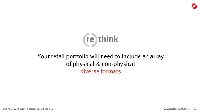 www.retaildesigninstitute.org 46What Makes a Destination? © Retail Design Institute 2016 Your retail portfolio will need t...