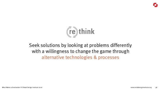 www.retaildesigninstitute.org 48What Makes a Destination? © Retail Design Institute 2016 Seek solutions by looking at prob...