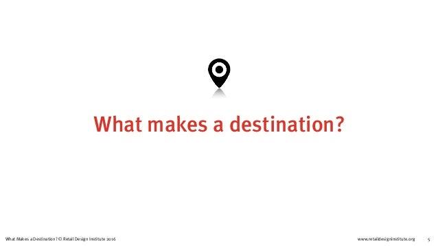 www.retaildesigninstitute.org 5What Makes a Destination? © Retail Design Institute 2016 What makes a destination?