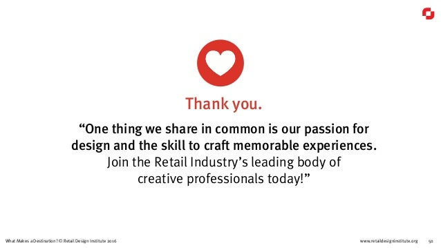 """www.retaildesigninstitute.org 50What Makes a Destination? © Retail Design Institute 2016 """"One thing we share in common is ..."""
