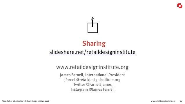 www.retaildesigninstitute.org 54What Makes a Destination? © Retail Design Institute 2016 Sharing slideshare.net/retaildesi...