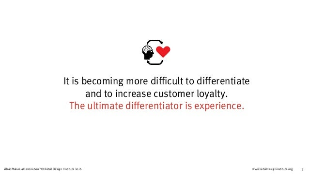 www.retaildesigninstitute.org 7What Makes a Destination? © Retail Design Institute 2016 It is becoming more difficult to d...