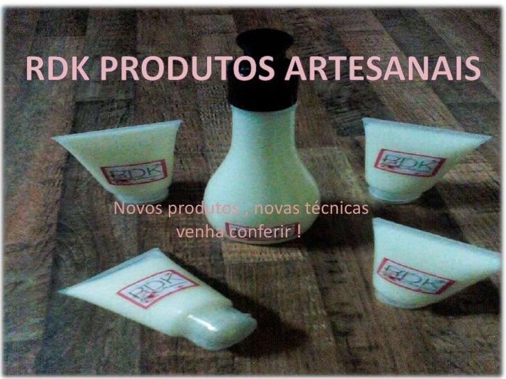 RDK Produtos artesanais<br /> Novos produtos , novas técnicas venha conferir !<br />