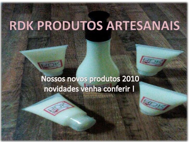 RDK Produtos artesanais<br />Nossos novos produtos 2010 novidades venha conferir !<br />