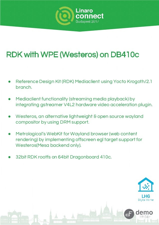 RDK with WPE (Westeros) on DB410c ● Reference Design Kit (RDK) Mediaclient using Yocto Krogoth/2.1 branch. ● Mediaclient f...