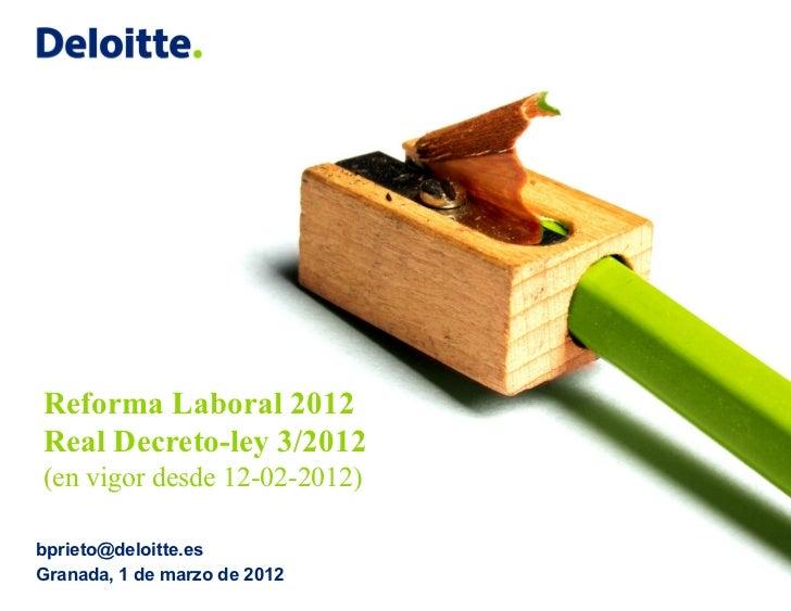 Reforma Laboral 2012Real Decreto-ley 3/2012(en vigor desde 12-02-2012)bprieto@deloitte.esGranada, 1 de marzo de 2012