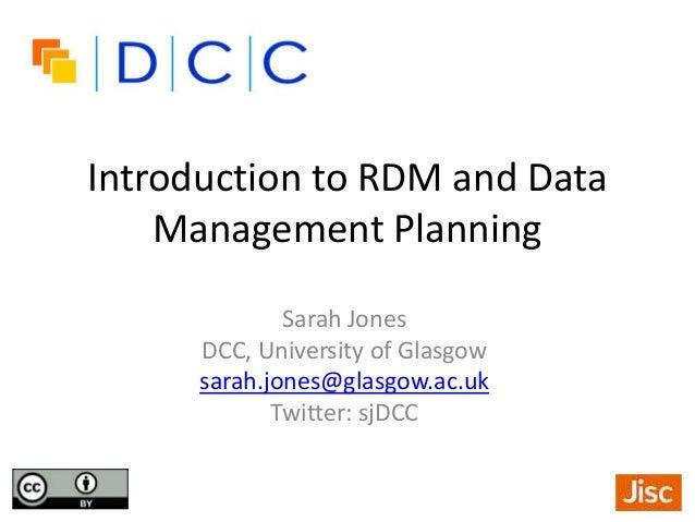 Introduction to RDM and Data Management Planning Sarah Jones DCC, University of Glasgow sarah.jones@glasgow.ac.uk Twitter:...