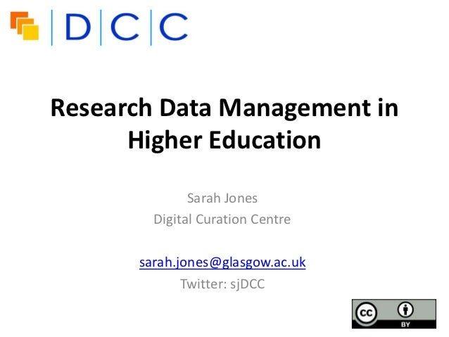 Research Data Management in      Higher Education              Sarah Jones        Digital Curation Centre      sarah.jones...