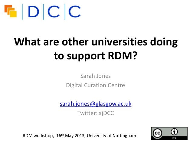 What are other universities doingto support RDM?Sarah JonesDigital Curation Centresarah.jones@glasgow.ac.ukTwitter: sjDCCR...