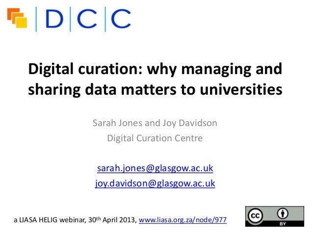 Digital curation: why managing andsharing data matters to universitiesSarah Jones and Joy DavidsonDigital Curation Centres...