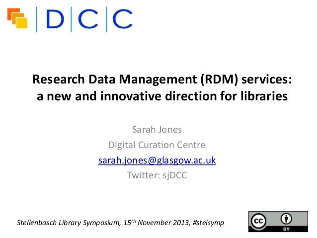 Research Data Management (RDM) services: a new and innovative direction for libraries Sarah Jones Digital Curation Centre ...