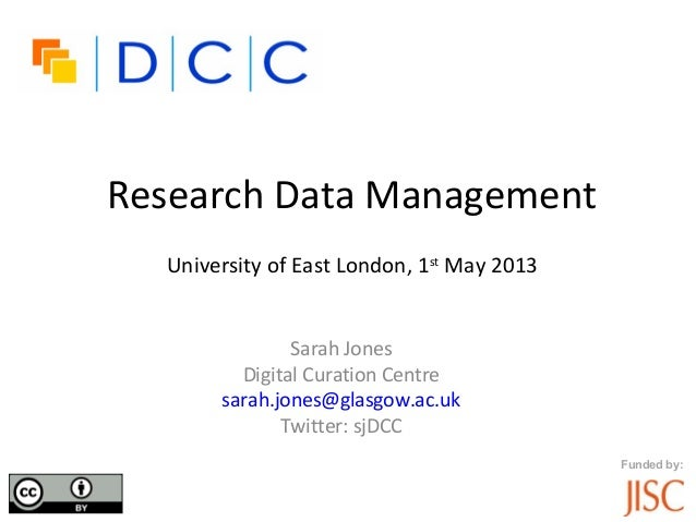 Funded by:Research Data ManagementUniversity of East London, 1stMay 2013Sarah JonesDigital Curation Centresarah.jones@glas...