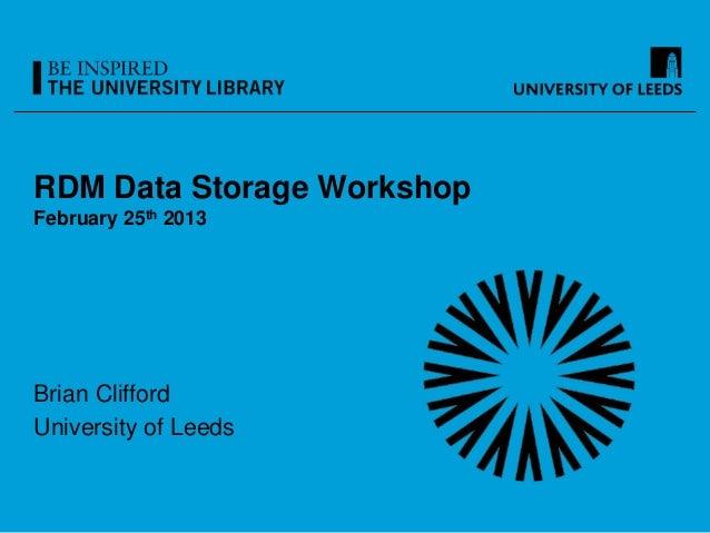 RDM Data Storage WorkshopFebruary 25th 2013Brian CliffordUniversity of Leeds