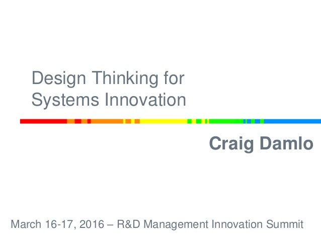 Craig Damlo March 16-17, 2016 – R&D Management Innovation Summit Design Thinking for Systems Innovation