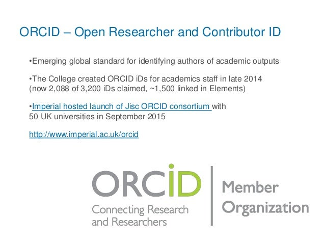 ORCID – Open Researcher and Contributor ID •Emerging global standard for identifying authors of academic outputs •The Coll...