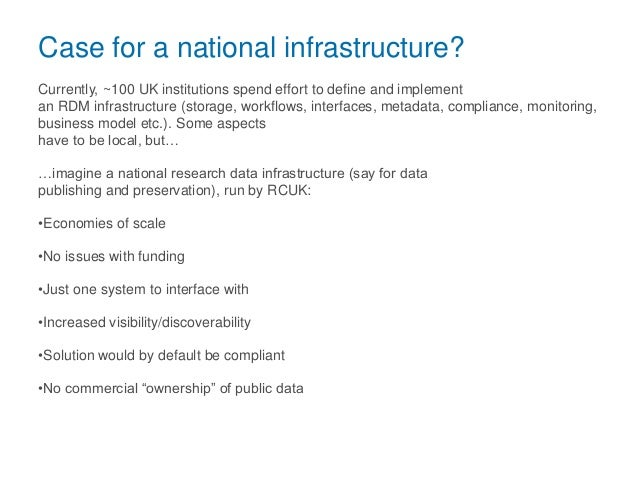 Case for a national infrastructure? Currently, ~100 UK institutions spend effort to define and implement an RDM infrastruc...