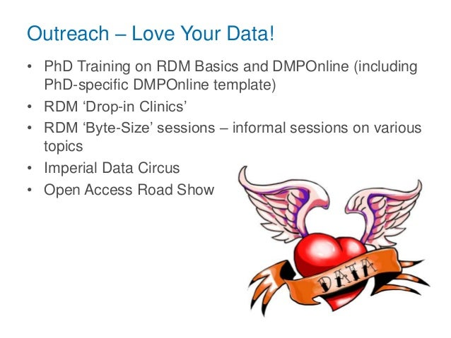 Outreach – Love Your Data! • PhD Training on RDM Basics and DMPOnline (including PhD-specific DMPOnline template) • RDM 'D...