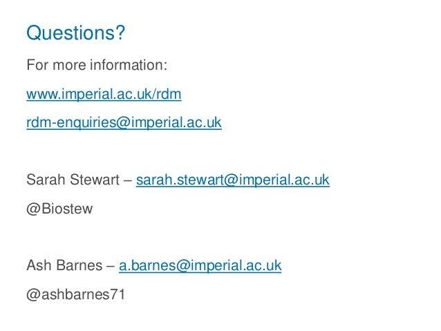 Questions? For more information: www.imperial.ac.uk/rdm rdm-enquiries@imperial.ac.uk Sarah Stewart – sarah.stewart@imperia...