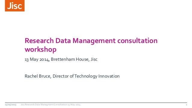 Research Data Management consultation  workshop  13 May 2014, Brettenham House, Jisc  Rachel Bruce, Director of Technology...