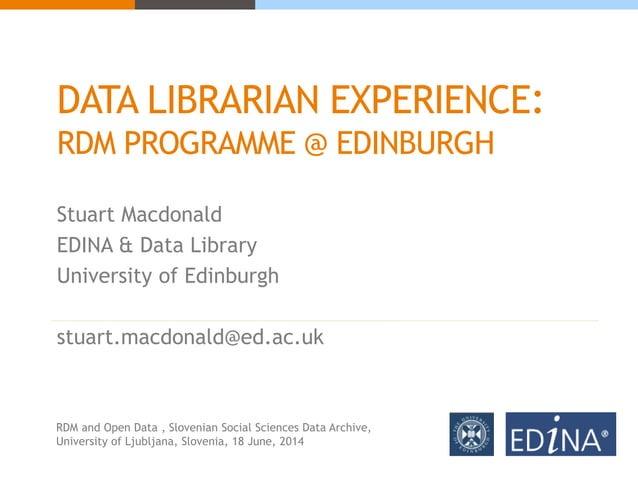 DATA LIBRARIAN EXPERIENCE: RDM PROGRAMME @ EDINBURGH Stuart Macdonald EDINA & Data Library University of Edinburgh stuart....
