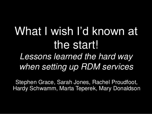 What I wish I'd known at the start! Lessons learned the hard way when setting up RDM services Stephen Grace, Sarah Jones, ...