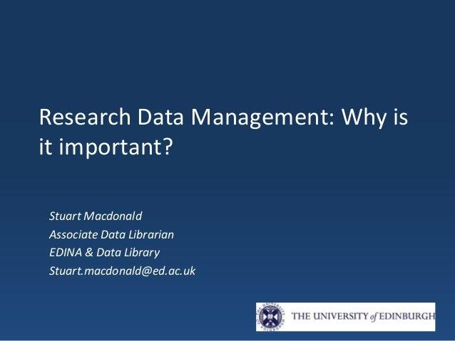 Research Data Management: Why is it important? Stuart Macdonald Associate Data Librarian EDINA & Data Library Stuart.macdo...
