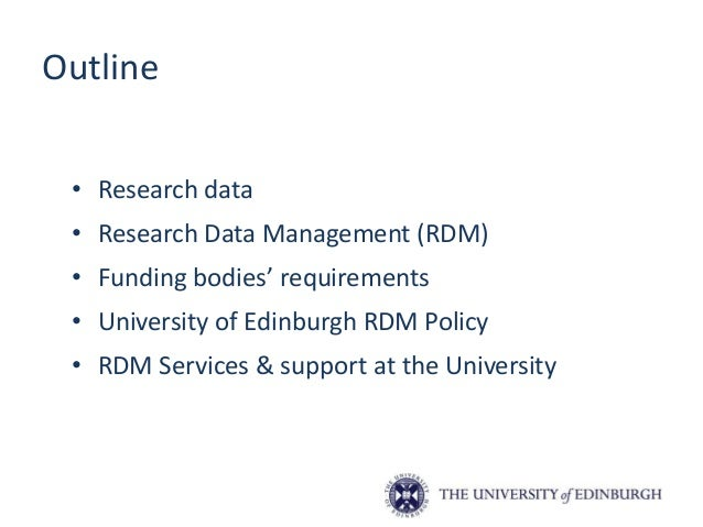 Outline • Research data • Research Data Management (RDM) • Funding bodies' requirements • University of Edinburgh RDM Poli...