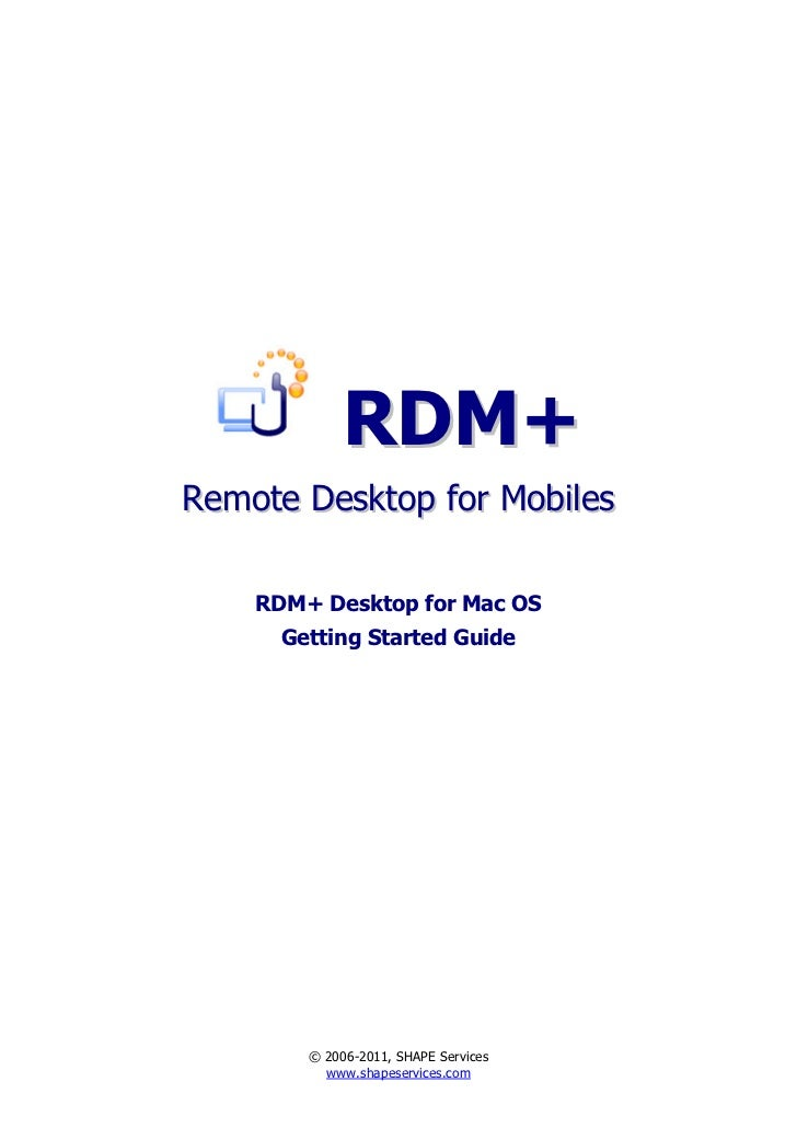 RDM+Remote Desktop for Mobiles    RDM+ Desktop for Mac OS      Getting Started Guide        © 2006-2011, SHAPE Services   ...