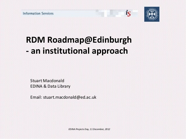 RDM Roadmap@Edinburgh- an institutional approach Stuart Macdonald EDINA & Data Library Email: stuart.macdonald@ed.ac.uk   ...