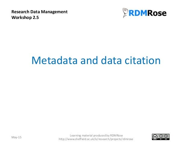 Metadata and data citation May-15 Learning material produced by RDMRose http://www.sheffield.ac.uk/is/research/projects/rd...