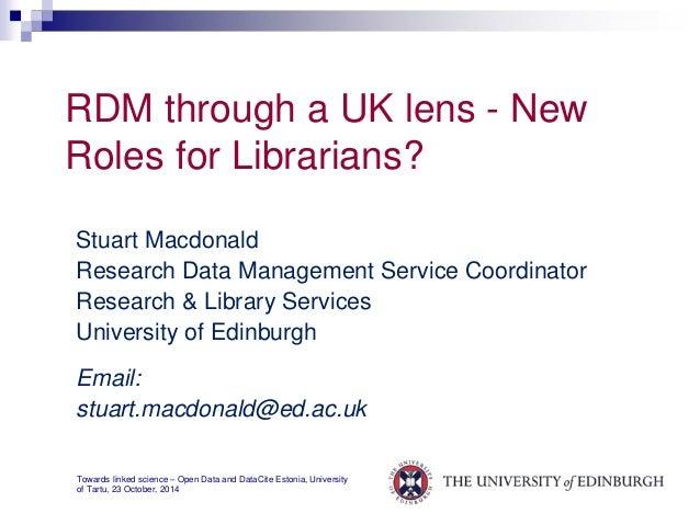 RDM through a UK lens - New  Roles for Librarians?  Stuart Macdonald  Research Data Management Service Coordinator  Resear...