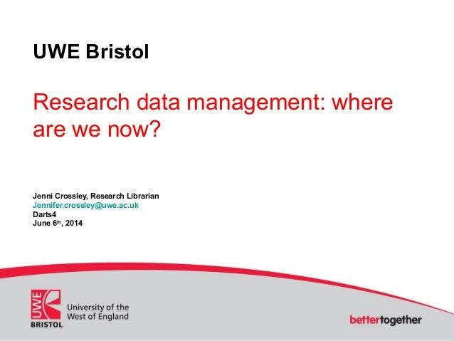 UWE Bristol Research data management: where are we now? Jenni Crossley, Research Librarian Jennifer.crossley@uwe.ac.uk Dar...