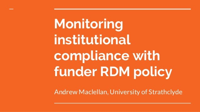 Monitoring institutional compliance with funder RDM policy Andrew Maclellan, University of Strathclyde