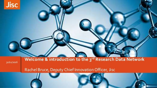 Rachel Bruce, Deputy Chief InnovationOfficer, Jisc Welcome & introduction to the 3rd Research Data Network30/11/2016