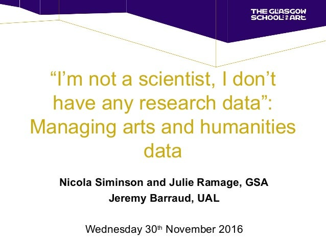 """I'm not a scientist, I don't have any research data"": Managing arts and humanities data Nicola Siminson and Julie Ramage,..."