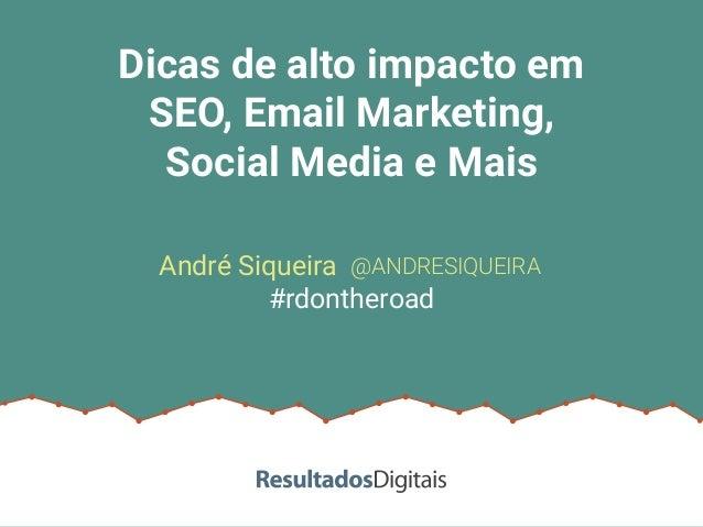 Dicas de alto impacto em SEO, Email Marketing, Social Media e Mais @ANDRESIQUEIRA #rdontheroad André Siqueira