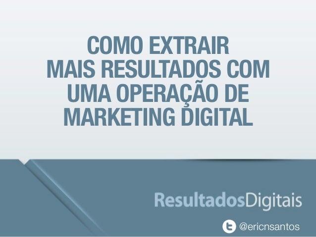 COMO EXTRAIR MAIS RESULTADOS COM UMA OPERAÇÃO DE MARKETING DIGITAL @ericnsantos
