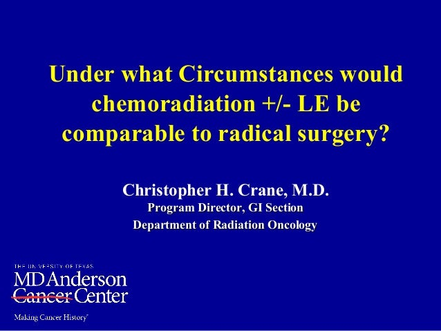 Under what Circumstances would chemoradiation +/- LE be comparable to radical surgery? Christopher H. Crane, M.D. Program ...