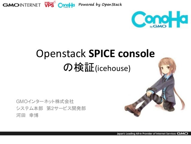 Powered by OpenStack  GMOインターネット株式会社  システム本部 第2サービス開発部  河田 幸博  Openstack SPICE console の検証(icehouse)
