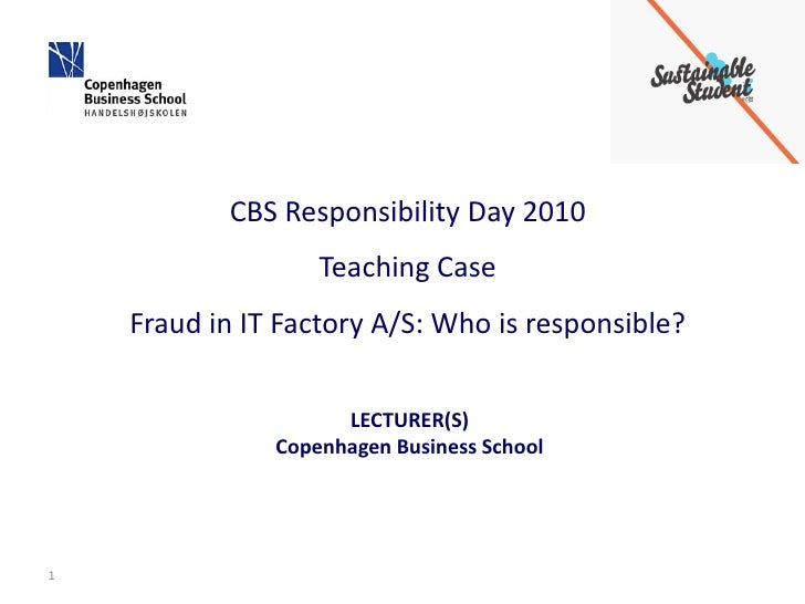 CBS Responsibility Day 2010                    Teaching Case     Fraud in IT Factory A/S: Who is responsible?             ...