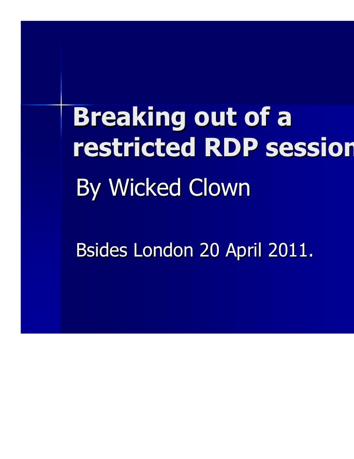 Breaking out of arestricted RDP sessionBy Wicked ClownBsides London 20 April 2011.