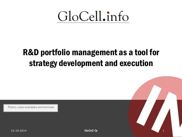R&D portfolio management as a tool for strategy development and execution 10.10.2014 GloCell Oy 1 Theory, case examples an...