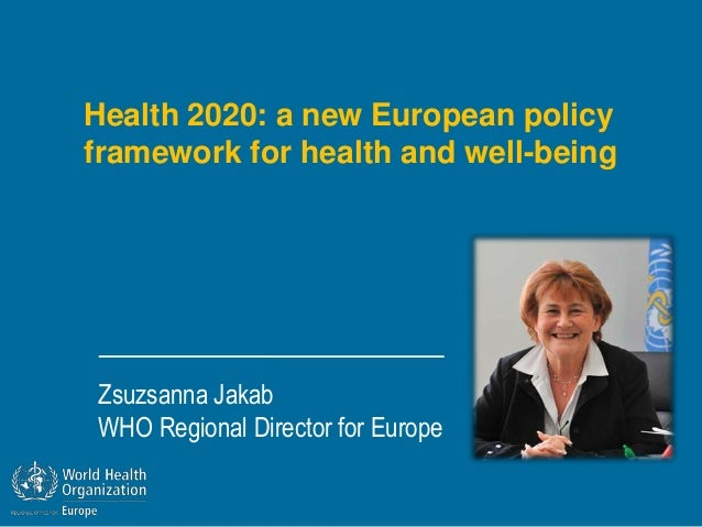 Health 2020: a new European policyframework for health and well-beingZsuzsanna JakabWHO Regional Director for Europe