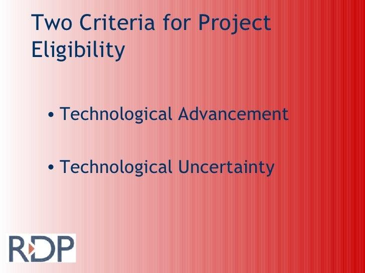 Two Criteria for Project Eligibility <ul><li>Technological Advancement </li></ul><ul><li>Technological Uncertainty </li></ul>