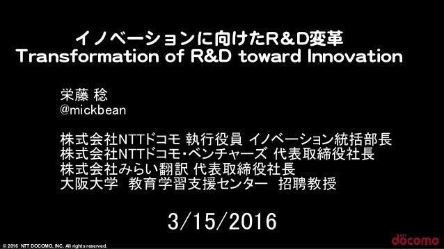 © 2016 NTT DOCOMO, INC. All rights reserved. イノベーションに向�けたRR&DD変革   TTrraannssffoorrmmaattiioonn  ooff  RR&&DD  ttoowwaarrd...
