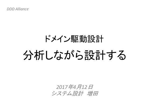 分析しながら設計する 2017年4月12日 システム設計 増田 DDD Alliance ドメイン駆動設計