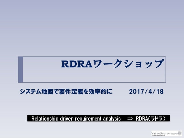 RDRAワークショップ システム地図で要件定義を効率的に 2017/4/18 Relationship driven requirement analysis ⇒ RDRA(ラドラ)