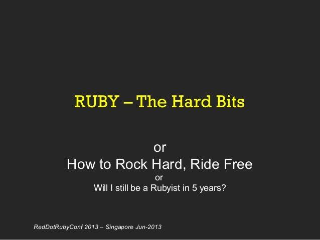 RUBY – The Hard BitsorHow to Rock Hard, Ride FreeorWill I still be a Rubyist in 5 years?RedDotRubyConf 2013 – Singapore Ju...