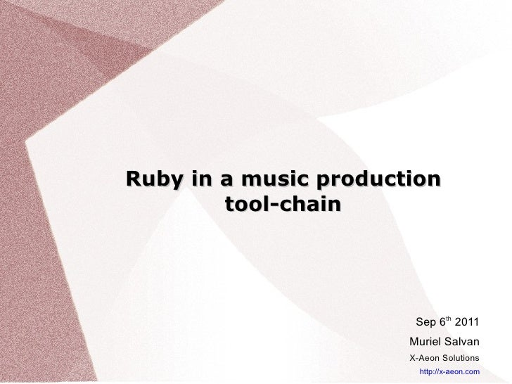 Ruby in a music production tool-chain Sep 6 th  2011 Muriel Salvan X-Aeon Solutions http://x-aeon.com